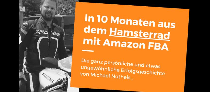 Diese Person ist der beste Beweis, den ich dir liefern kann: In 10 Monaten raus aus dem Hamsterrad mit Amazon FBA – (erfahre hier die ganz persönliche und etwas ungewöhnliche Erfolgsgeschichte von Michael Notheis…)